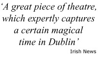 "Quote: ""A great piece of theatre which expertly captures a certain magical time in Dublin"" - Irish News"